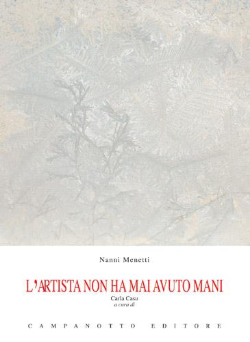 Copertina libro – Nanni Menetti (a cura di Carla Casu), L'artista non ha mai avuto mani, Udine, Campanotto Editore, pp., 46. € 10.00. Udine, Campanotto Editore, ISBN 978-88-456-1308-1