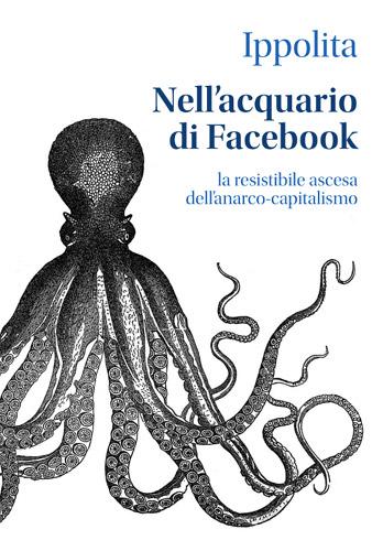 Ippolita, Nell'Acquario di Facebook - la resistibile ascesa dell'anarco-capitalismo