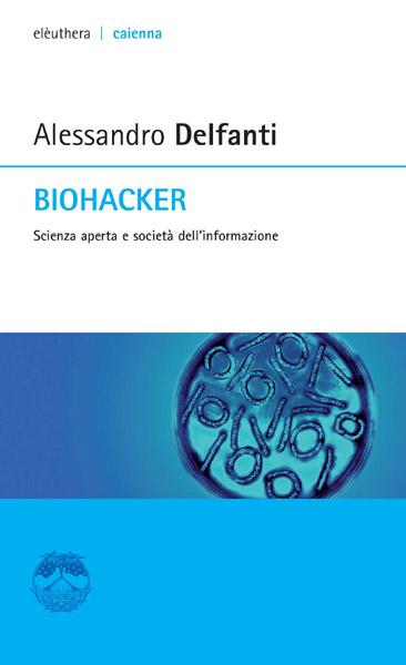 Alessandro Delfanti, Biohacker. Scienza aperta dell'informazione, Milano, Elèuthera, 2013